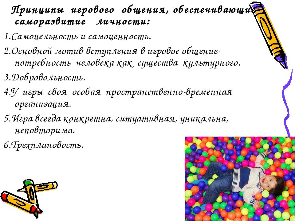 Принципы игрового общения, обеспечивающие саморазвитие личности: 1.Самоцельн...