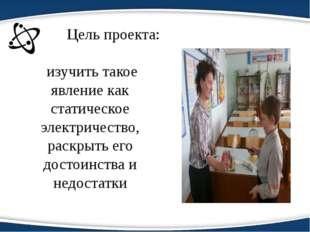 Цель проекта: изучить такое явление как статическое электричество, раскрыть