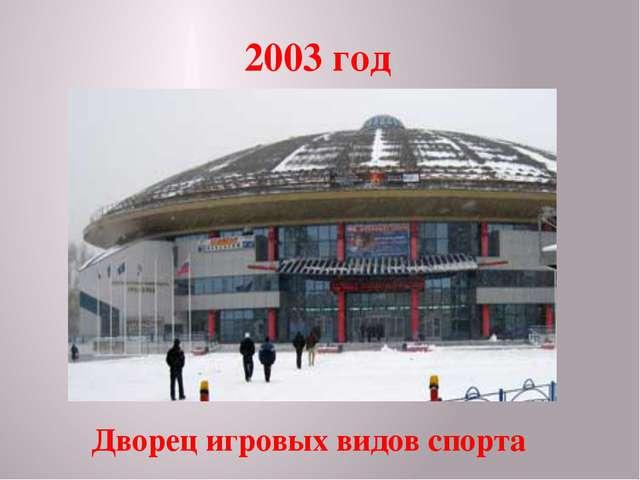2003 год Дворец игровых видов спорта