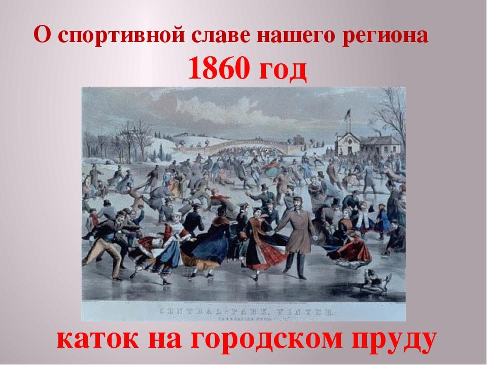 О спортивной славе нашего региона 1860 год каток на городском пруду