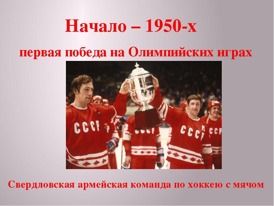 Начало – 1950-х первая победа на Олимпийских играх Свердловская армейская ком...