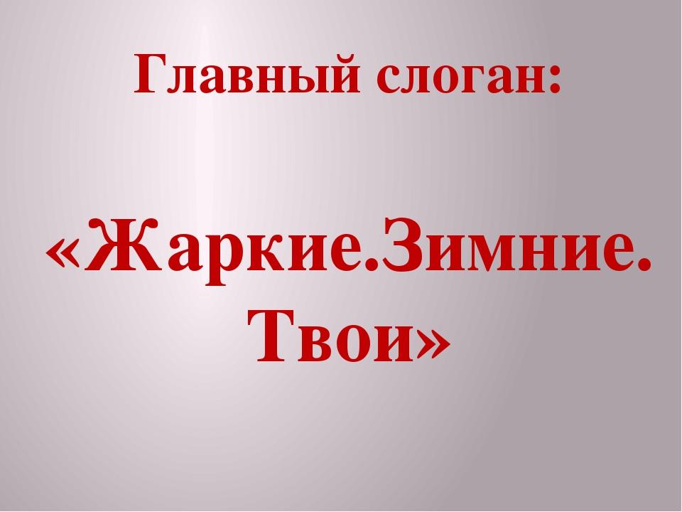 Главный слоган: «Жаркие.Зимние.Твои»