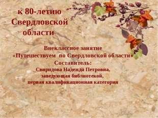к 80-летию Свердловской области Внеклассное занятие «Путешествуем по Све