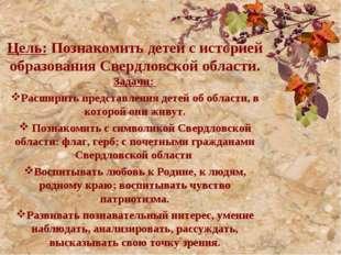 Цель: Познакомить детей с историей образования Свердловской области. Задач