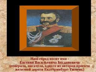 Наш город носит имя - Евгения Васильевича Богдановича (генерала, писателя,
