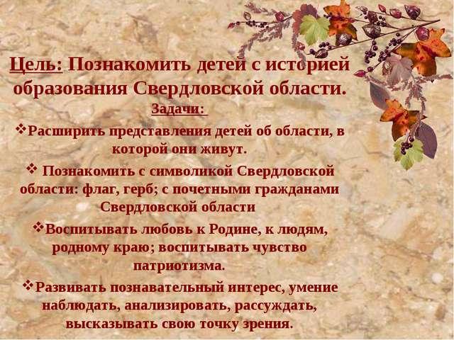 Цель: Познакомить детей с историей образования Свердловской области. Задач...