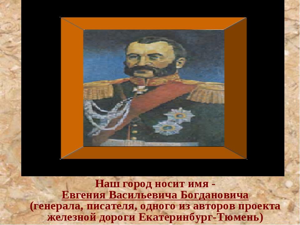Наш город носит имя - Евгения Васильевича Богдановича (генерала, писателя,...