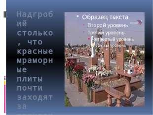 Надгробий столько, что красные мраморные плиты почти заходят за горизонт.