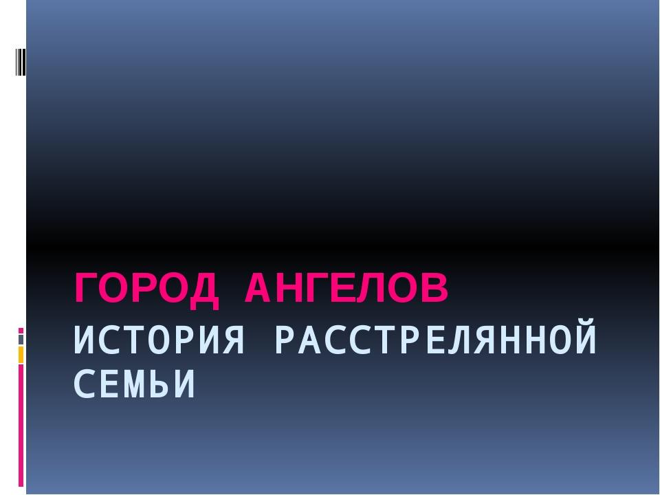 ИСТОРИЯ РАССТРЕЛЯННОЙ СЕМЬИ ГОРОД АНГЕЛОВ