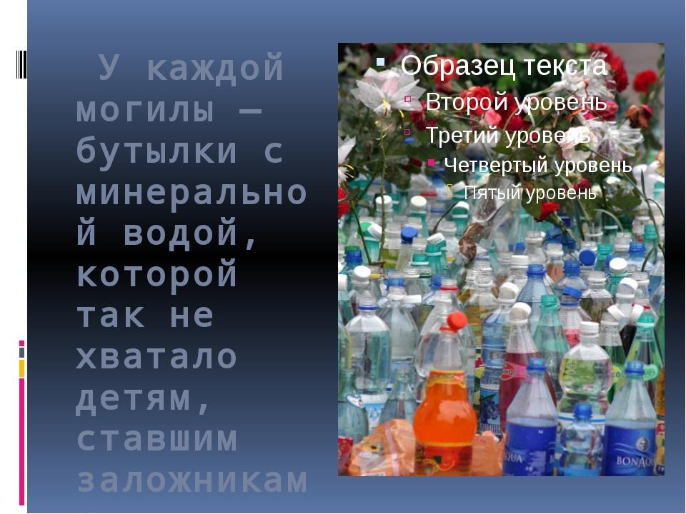 У каждой могилы — бутылки с минеральной водой, которой так не хватало детям,...