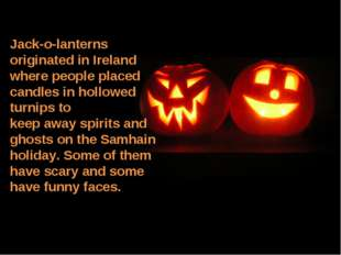 Jack-o-lanterns originated in Ireland where people placed candles in hollowed