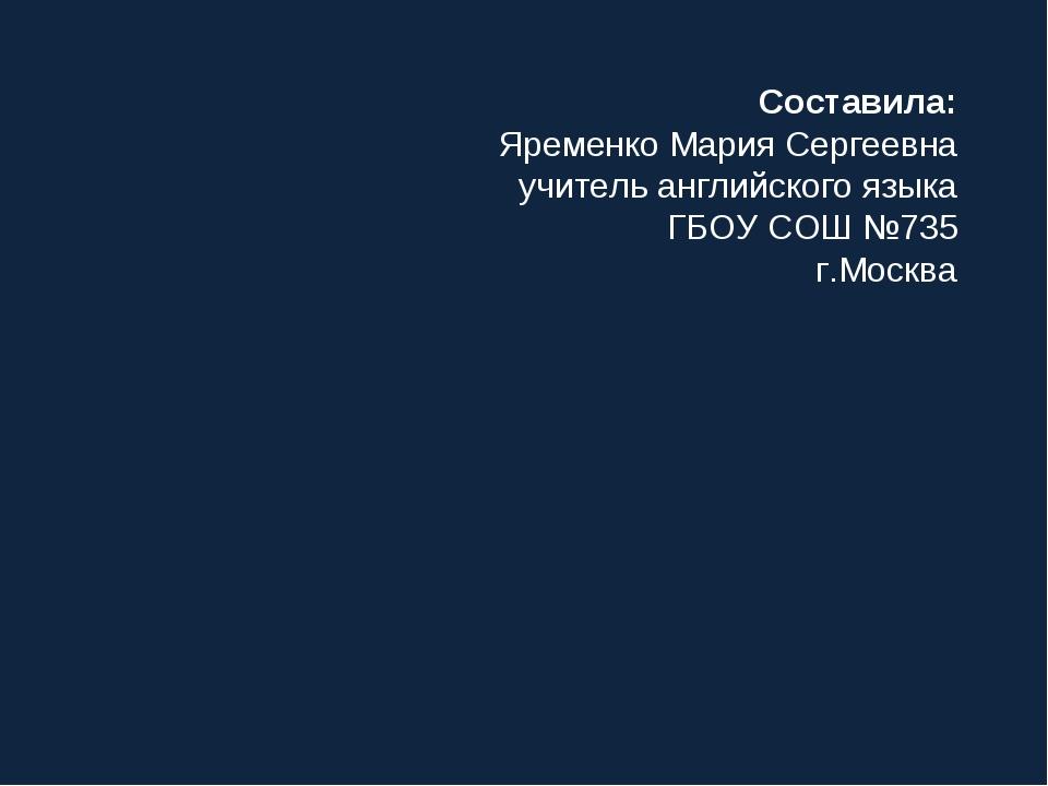 Составила: Яременко Мария Сергеевна учитель английского языка ГБОУ СОШ №735 г...