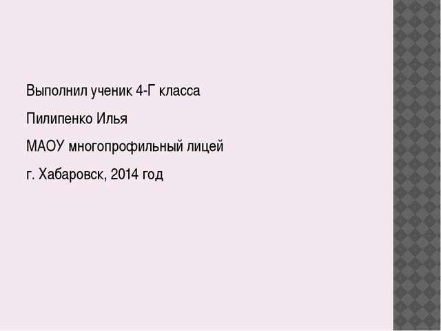 Выполнил ученик 4-Г класса Пилипенко Илья МАОУ многопрофильный лицей г. Хаба...
