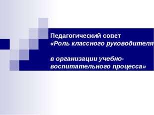 Педагогический совет «Роль классного руководителя в организации учебно-воспи