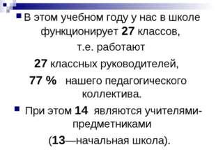 В этом учебном году у нас в школе функционирует 27 классов, т.е. работают 27