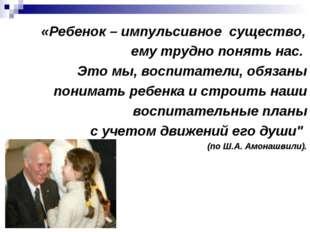 «Ребенок – импульсивное существо, ему трудно понять нас. Это мы, воспитатели