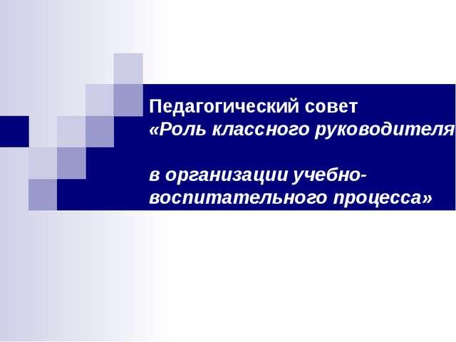 Педагогический совет «Роль классного руководителя в организации учебно-воспи...