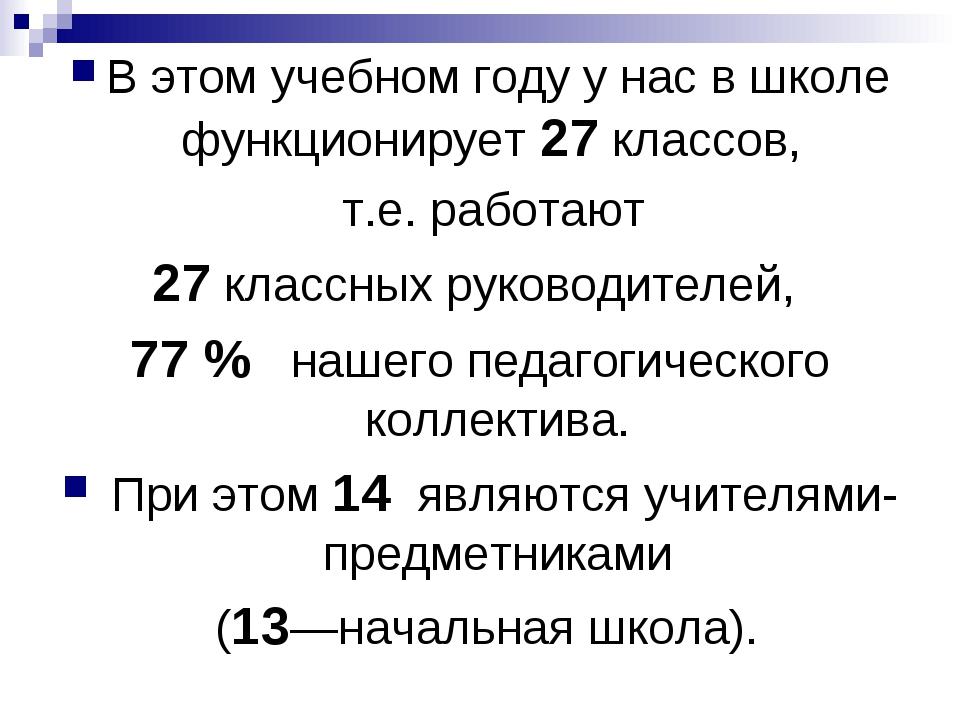 В этом учебном году у нас в школе функционирует 27 классов, т.е. работают 27...