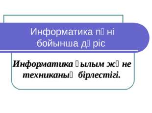 Информатика пәні бойынша дәріс Информатика ғылым және техниканың бірлестігі.