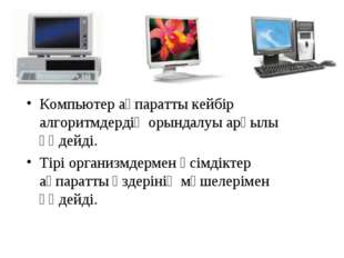 Компьютер ақпаратты кейбір алгоритмдердің орындалуы арқылы өңдейді. Тірі орга