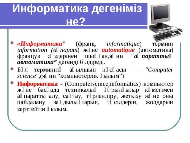 """Информатика дегеніміз не? «Информатика"""" (франц. informatique) термині informa..."""