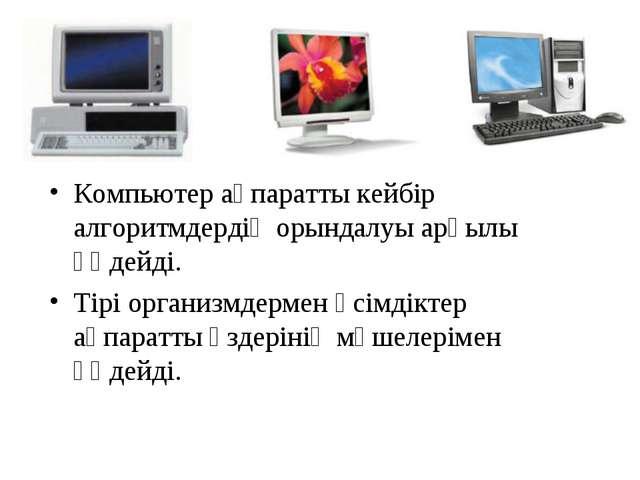 Компьютер ақпаратты кейбір алгоритмдердің орындалуы арқылы өңдейді. Тірі орга...
