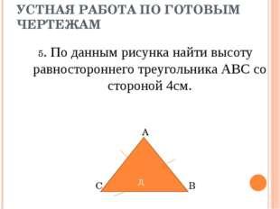 УСТНАЯ РАБОТА ПО ГОТОВЫМ ЧЕРТЕЖАМ 5. По данным рисунка найти высоту равностор