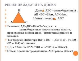 РЕШЕНИЕ ЗАДАЧИ НА ДОСКЕ В Дано: АВС –равнобедренный , АВ =ВС =13см, АС=10см.