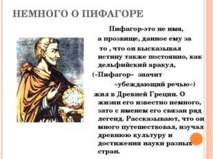 НЕМНОГО О ПИФАГОРЕ Пифагор-это не имя, а прозвище, данное ему за то , что он