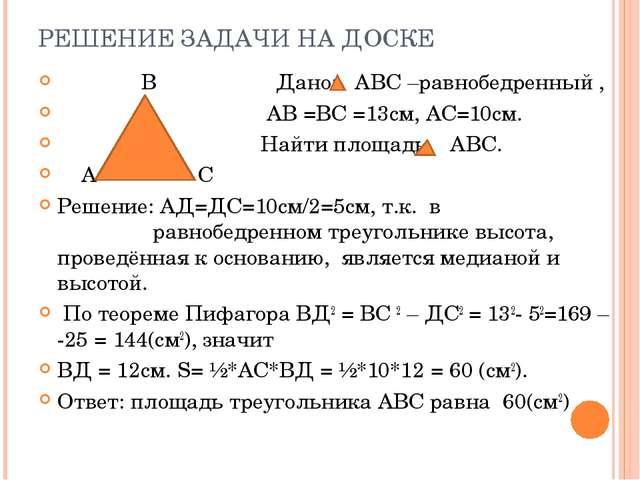 РЕШЕНИЕ ЗАДАЧИ НА ДОСКЕ В Дано: АВС –равнобедренный , АВ =ВС =13см, АС=10см....