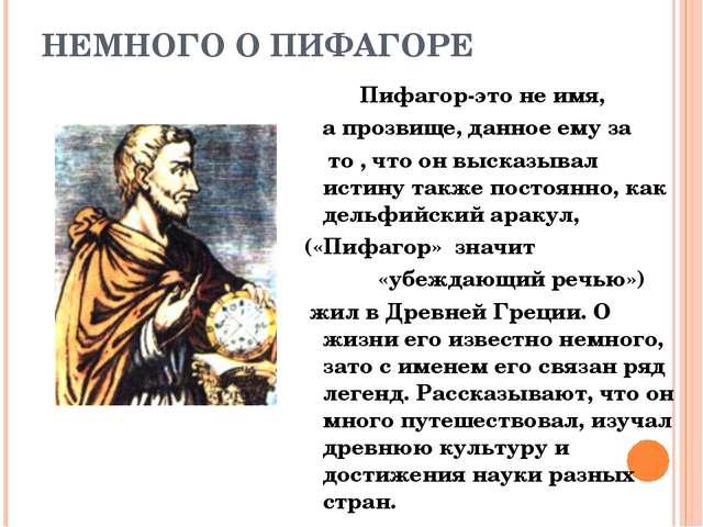 НЕМНОГО О ПИФАГОРЕ Пифагор-это не имя, а прозвище, данное ему за то , что он...