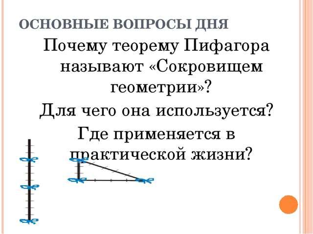 ОСНОВНЫЕ ВОПРОСЫ ДНЯ Почему теорему Пифагора называют «Сокровищем геометрии»?...