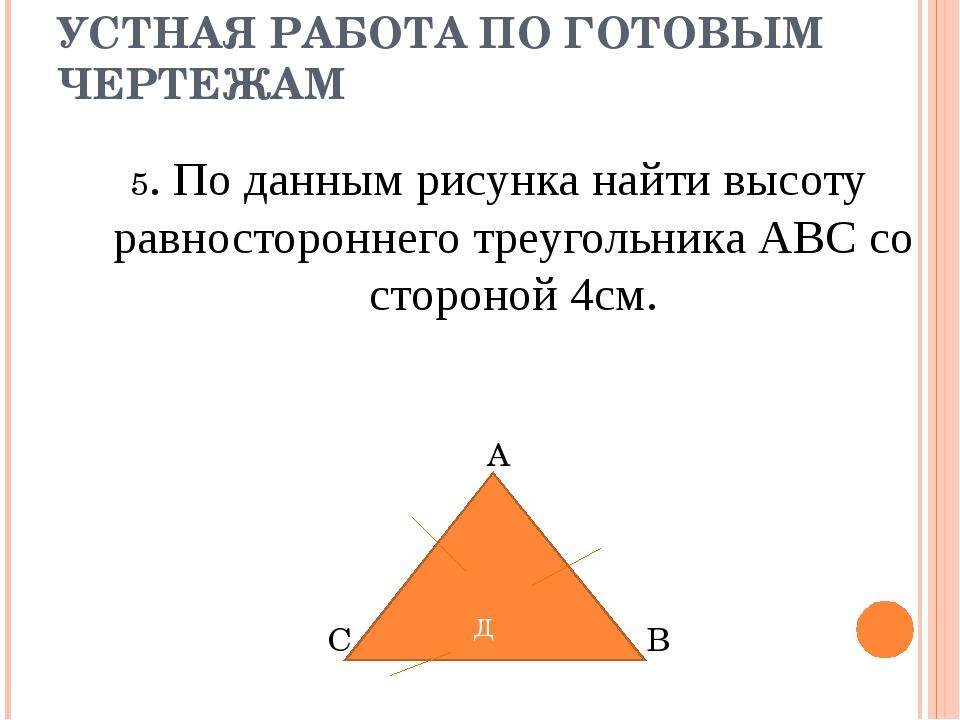 УСТНАЯ РАБОТА ПО ГОТОВЫМ ЧЕРТЕЖАМ 5. По данным рисунка найти высоту равностор...