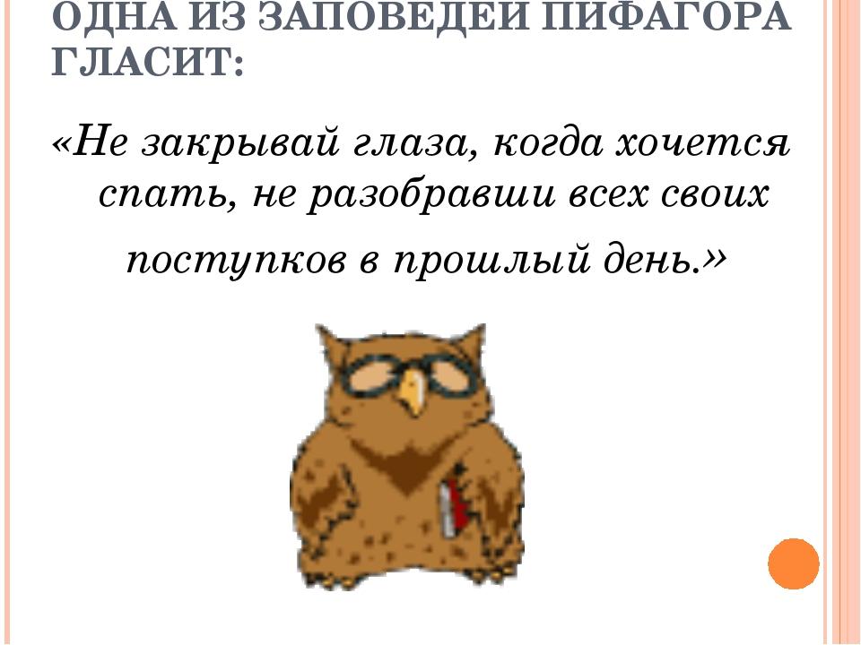 ОДНА ИЗ ЗАПОВЕДЕЙ ПИФАГОРА ГЛАСИТ: «Не закрывай глаза, когда хочется спать, н...