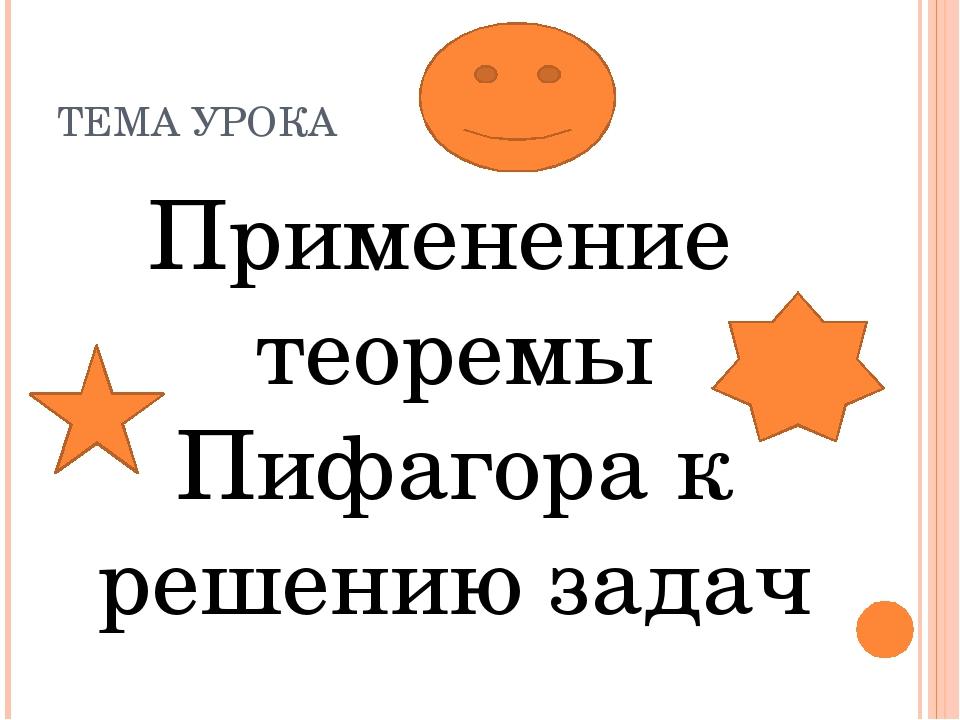 ТЕМА УРОКА Применение теоремы Пифагора к решению задач