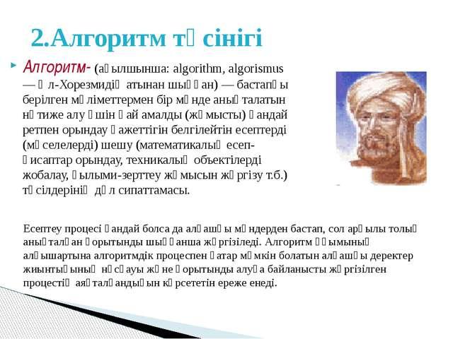 Алгоритм- (ағылшынша: algorіthm, algorіsmus — Әл-Хорезмидің атынан шыққан) —...