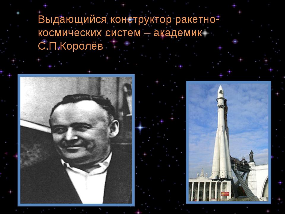 Выдающийся конструктор ракетно-космических систем – академик С.П.Королёв