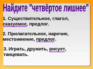 1. Существительное, глагол, сказуемое, предлог. 2. Прилагательное, наречие, м