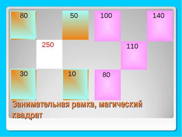 Занимательная рамка, магический квадрат 80 50  250 30 10 100 140  11...