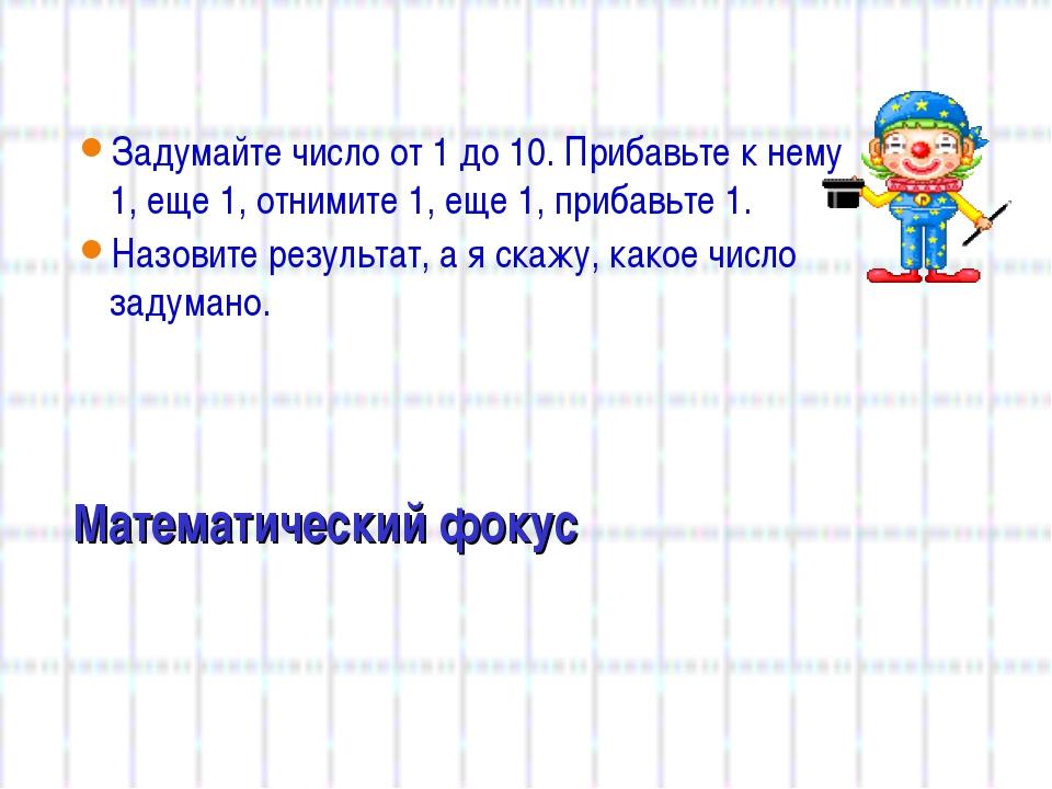 Математический фокус Задумайте число от 1 до 10. Прибавьте к нему 1, еще 1, о...