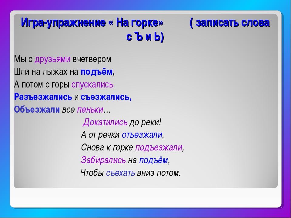 Игра-упражнение « На горке» ( записать слова с Ъ и Ь) Мы с друзьями вчетвером...