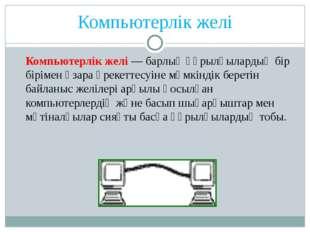 Компьютерлік желі Компьютерлік желі— барлық құрылғылардың бір бірімен өзара