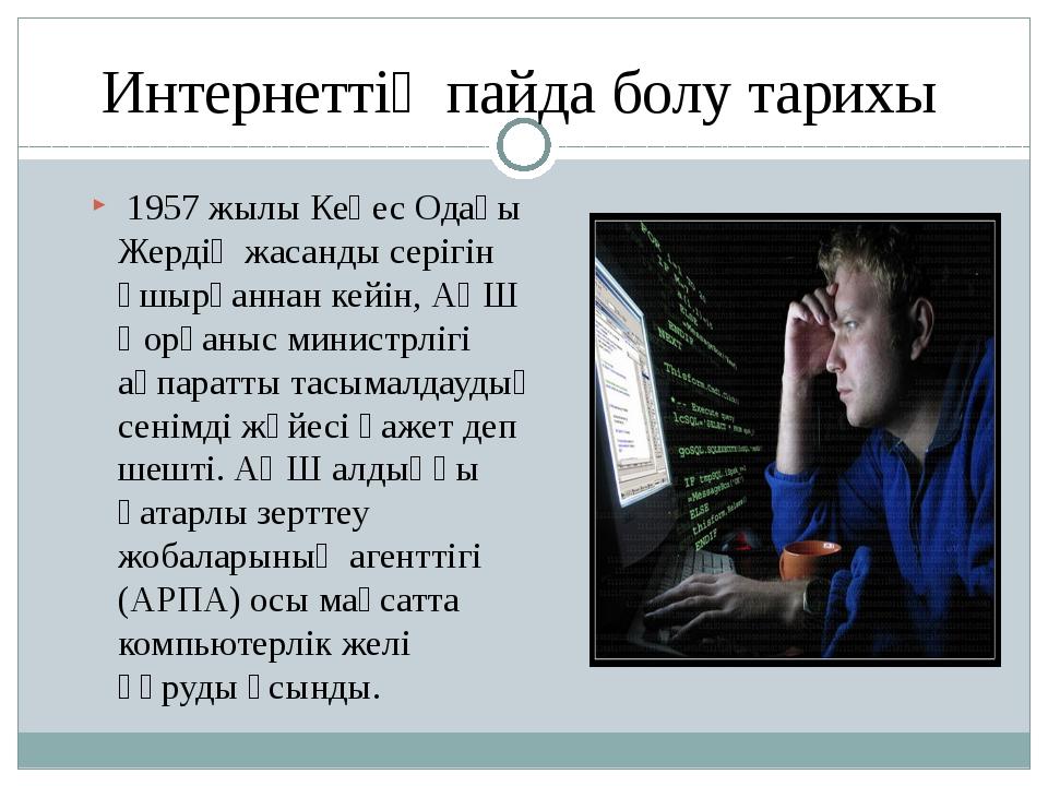 Интернеттің пайда болу тарихы 1957 жылы Кеңес Одағы Жердің жасанды серігін ұш...