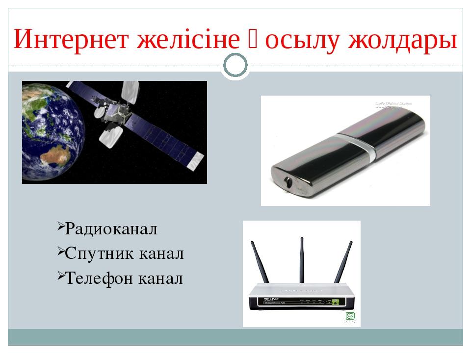 Интернет желісіне қосылу жолдары Радиоканал Спутник канал Телефон канал