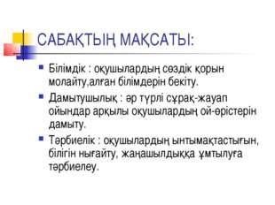 САБАҚТЫҢ МАҚСАТЫ: Білімдік : оқушылардың сөздік қорын молайту,алған білімдері