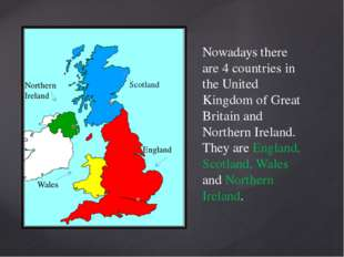 Nowadays there are 4 countries in the United Kingdom of Great Britain and Nor
