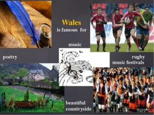 Wales is famous for poetry music rugby music festivals beautiful countryside