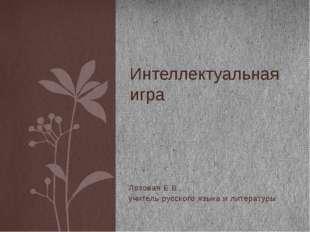Лозовая Е.В., учитель русского языка и литературы Интеллектуальная игра Язык