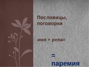 имя + репа= Пословицы, поговорки = паремия Пословицы и поговорки обычно изуча
