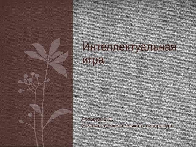 Лозовая Е.В., учитель русского языка и литературы Интеллектуальная игра Язык...